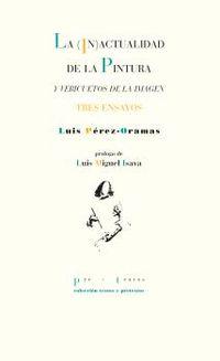 la (in) actualidad de la pintura y vericuetos de la imagen - tres ensayos - Luis Perez Oramas
