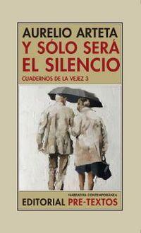 Y SOLO SERA EL SILENCIO - CUADERNOS DE LA VEJEZ 3