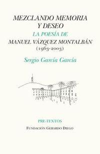 MEZCLANDO MEMORIA Y DESEO - LA POESIA DE MANUEL VAZQUEZ MONTALBAN (1963-2003)