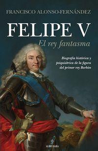 Felipe V - El Rey Fantasma - Francisco Alonso-Fernaneez