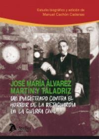 JOSE MARIA ALVAREZ MARTIN Y TALADRIZ - UN MAGISTRADO CONTRA EL HORROR DE LA RETAGUARDIA EN LA GUERRA CIVIL
