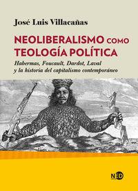 Neoliberalismo Como Teologia Politica - Habermas, Foucault, Dardot, Laval Y La Historia Del Capitalismo Contemporaneo - Jose Luis Villacañas