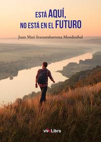 ESTA AQUI, NO ESTA EN EL FUTURO