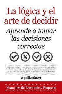 LOGICA Y EL ARTE DE DECIDIR. LA - APRENDE A TOMAR LAS DECISIONES CORRECTAS