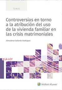 CONTROVERSIAS EN TORNO A LA ATRIBUCION DEL USO DE LA VIVIENDA FAMILIAR EN LAS CRISIS MATRIMONIALES
