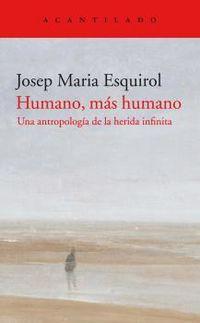 humano, mas humano - una antropologia de la herida infinita - Josep Maria Esquirol Calaf