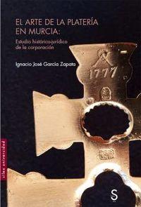 Arte De La Plateria En Murcia, El - Estudio Historico-Juridico De La Corporacion - Ignacio Jose Garcia Zapata