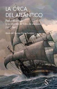 ORCA DEL ATLANTICO, LA - PEDRO MARTINEZ Y SU CLAN EN LA TRATA E ESCLAVOS (1817-1867)