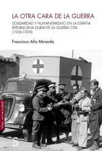 OTRA CARA DE LA GUERRA, LA - SOLIDARIDAD Y HUMANITARISMO EN LA ESPAÑA REPUBLICANA DURANTE LA GUERRA CIVIL (1936-1939)