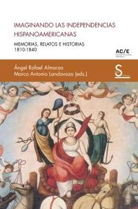 IMAGINANDO LAS INDEPENDENCIAS HISPANOAMERICANAS - MEMORIAS, RELATOS E HISTORIAS (1810-1840)