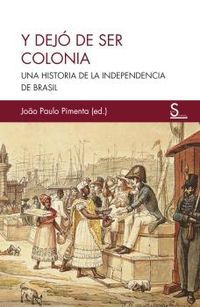 Y DEJO DE SER COLONIA - UNA HISTORIA DE LA INDEPENDENCIA DE BRASIL