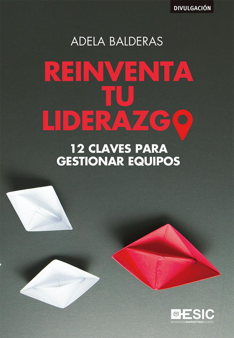 REINVENTA TU LIDERAZGO - 12 CLAVES PARA GESTIONAR EQUIPOS