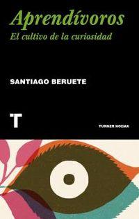 aprendivoros - como cultivar la curiosidad - Santiago Beruete