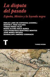 LA DISPUTA DEL PASADO - ESPAÑA, MEXICO Y LA LEYENDA NEGRA