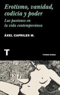 erotismo, vanidad, codicia y poder - las pasiones en la vida contemporanea - Axel Capriles