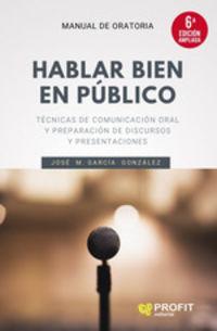 (6 ed) hablar bien en publico - tecnicas de comunicacion oral y preparacion de discursos y presentaciones - Jose Manuel Garcia Gonzalez
