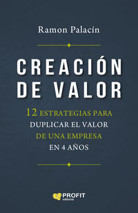 CREACION DE VALOR - 12 ESTRATEGIAS PARA DUPLICAR EL VALOR DE UNA EMPRESA EN 4 AÑOS