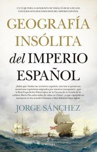 GEOGRAFIA INSOLITA DEL IMPERIO ESPAÑOL - UN VIAJE POR LA GEOGRAFIA MUNDIAL EN BUSCA DE LOS VESTIGIOS MAS DESCONOCIDOS DEL IMPERIO ESPAÑOL
