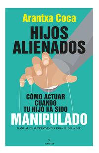 HIJOS ALIENADOS. COMO ACTUAR CUANDO TU HIJO HA SIDO MANIPULADO - MANUAL DE SUPERVIVENCIA PARA EL DIA A DIA