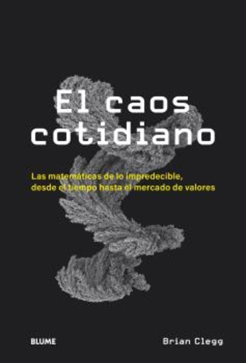 EL CAOS COTIDIANO - LAS MATEMATICAS DE LO IMPREDECIBLE, DESDE EL MERCADO DE VALORES HASTA LAS LISTAS DE EXITOS O EL TIEMPO