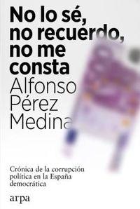 NO LO SE, NO RECUERDO, NO ME CONSTA - CRONICA DE LA CORRUPCION POLITICA EN LA ESPAÑA DEMOCRATICA