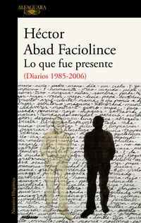 Lo Que Fue Presente - (diarios 1985-2006) - Hector Abad Faciolince