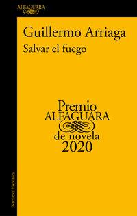 Salvar El Fuego (premio Alfaguara 2020) - Guillermo Arriaga
