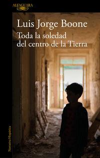 Toda La Soledad Del Centro De La Tierra - Luis Jorge Boone