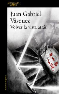 volver la vista atras - Juan Gabriel Vasquez