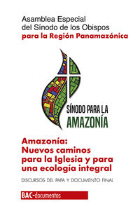 AMAZONIA - NUEVOS CAMINOS PARA LA IGLESIA Y PARA UNA ECOLOGIA INTEGRAL - ASAMBLEA ESPECIAL DEL SINODO DE LOS OBISPOS PARA LA REGION PANAMERICANA - DISCURSOS DEL PAPA Y DOCUMENTO FINAL