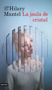 La jaula de cristal - Hilary Mantel