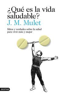 ¿que Es La Vida Saludable? - Mitos Y Verdades Sobre La Salud Para Vivir Mas Y Mejor - J. M. Mulet