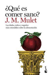 ¿que Es Comer Sano? - Las Dudas, Mitos Y Engaños Mas Extendidos Sobre La Alimentacion - J. M. Mulet