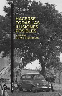 Hacerse Todas Las Ilusiones Posibles - Y Otras Notas Dispersas - Edicion De Francesc Montero - Josep Pla