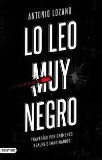 lo leo muy negro - travesias por crimenes reales e imaginarios - Antonio Lozano