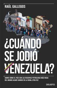 ¿cuando Se Jodio Venezuela? - Sobre Como El Pais Con Las Reservas Petroleras Mas Ricas Del Mundo Acabo Sumido En La Ruina - Raul Gallegos