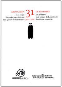 ABENDUAREN 31 JOSE MIGUEL BARANDIARANEN BIZITZAN - BERE EGUNEROKOETAN IDATZIAK (1924-1988) = 31 DE DICIEMBRE EN LA VIDA DE JOSE MIGUEL DE BARANDIARAN - ESCRITOS EN SUS DIARIOS (1924-1988)