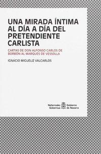 MIRADA INTIMA AL DIA A DIA DEL PRETENDIENTE CARLISTA, UNA - CARTAS DE DON ALFONSO CARLOS DE BORBON AL MARQUES DE VESSOLLA