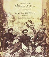 A TRAVES DE LA CAMARA OSCURA = KAMERA ILUNEAN ZEHAR - TECNICAS FOTOGRAFICAS EN EL ENTORNO DEL CARLISMO = KARLISMOAREKIN LOTUTAKO ARGAZKILARITZA TEKNIKAK