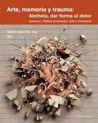 ARTE, MEMORIA Y TRAUMA: ALETHEIA, DAR FORMA AL DOLOR I - SOBRE PROCESOS, ARTE Y MEMORIA