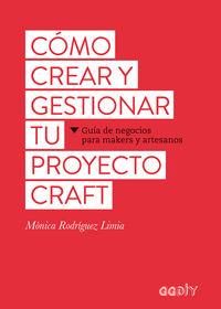 COMO CREAR Y GESTIONAR TU PROYECTO CRAFT - GUIA DE NEGOCIOS PARA MAKERS Y ARTESANOS