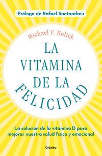 Vitamina De La Felicidad, La (con Prologo De Rafael Santandreu) - La Solucion De La Vitamina D Para Mejorar Nuestra Salud Fisica Y Emocional - Michael F. Holick