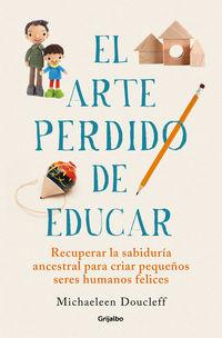 EL ARTE PERDIDO DE EDUCAR - RECUPERAR LA SABIDURIA ANCESTRAL PARA CRIAR PEQUEÑOS SERES HUMANOS FELICES