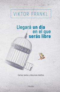 Llegara Un Dia En El Que Seras Libre - Cartas, Textos Y Discursos Ineditos - Viktor Frankl