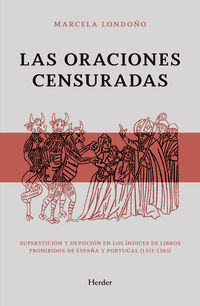 ORACIONES CENSURADAS, LAS - SUPERSITICION Y DEVOCION EN LOS INDICES DE LIBROS PROHIBIDOS DE ESPAÑA Y PORTUGAL (1551-1583)