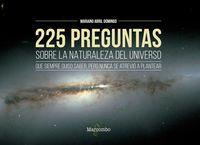 225 PREGUNTAS SOBRE LA NATURALEZA DEL UNIVERSO QUE SIEMPRE QUISO SABER, PERO NUNCA SE ATREVIO A PLANTEAR
