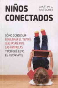 Niños Conectados - Como Conseguir Equilibrar El Tiempo Que Pasan Ante Las Pantallas Y Por Que Esto Es Importante - Martin L. Kutscher