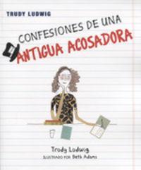 Confesiones De Una Antigua Acosadora - Trudy Ludwing / Beth Adams (il. )