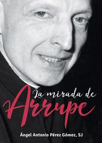 La mirada de arrupe - Angel Antonio Perez Gomez