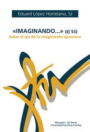 """""""IMAGINANDO. .. """" (EJ 53) - SOBRE EL OJO DE LA IMAGINACION IGNACIANA"""